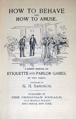 How to Behave and How to Amuse: A Handy Manual of Etiquette and Parlor Games. New York: Christian Herald, 1895. The book includes topics such as behavior in church, dozing in public, and monopolizing conversations. It contains games and riddles, magic tricks, and hypnotism. There is much emphasis on the wholesomeness of these activities as opposed to dancing and other questionable pastimes (University of Delaware Library).