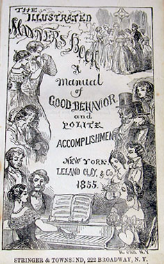 The Illustrated Manners Book; A Manual of Good Behavior and Polite Accomplishments. New York: Leland, Clay, & Co., 1855. Based on the etiquette columns of the illustrated monthly magazine The Dime, it features many wood-engravings done by young women who were students at the New York Female School of Design, an art school for women (University of Delaware Library)